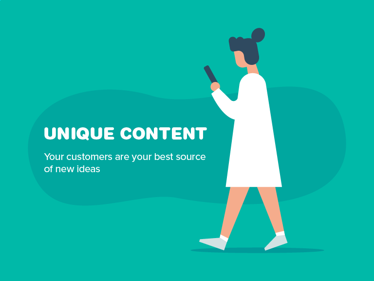 Unique Content. Your customers are your best source of new ideas.